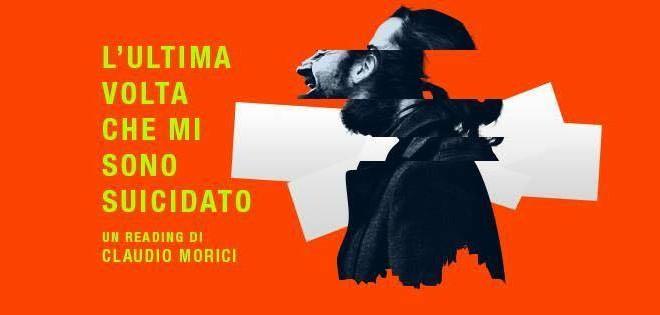 Sabato 20 Febbraio 2016 – L'ULTIMA VOLTA CHE MI SONO SUICIDATO un reading di e con Claudio Morici